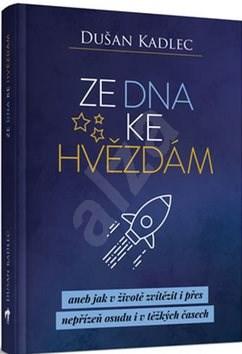 Ze dna ke hvězdám: aneb jak v životě zvítězit i přes nepřízeň osudu i v těžkých časech - Dušan Kadlec