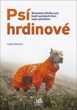 Psí hrdinové: Skutečné příběhy psů, kteří zachránili život svým páníčkům - Laura Greaves