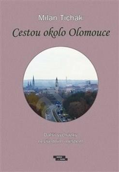 Cestou okolo Olomouce: Další vycházky nevšedním městem - Milan Tichák