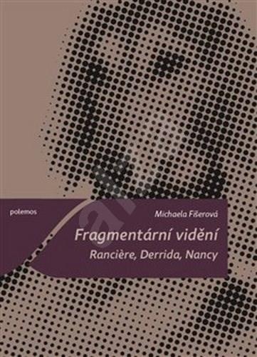 Fragmentární vidění: Ranciere, Derrida, Nancy - Michaela Fišerová
