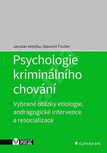 Psychologie kriminálního chování: Vybrané otázky etiologie, andragogické intervence a resocializace - Jaroslav Veteška; Slavomil Fischer