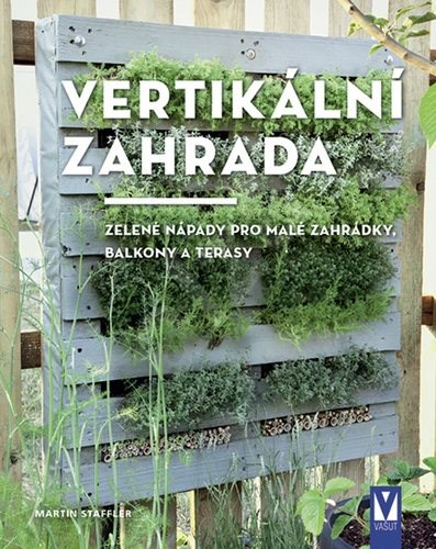 Vertikální zahrada: Zelené nápady pro malé zahrádky, balkony a terasy - Martin Staffler
