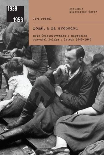 Domů, a za svobodou: Role Československa v migracích obyvatel Polska v letech 1945-1948 - Jiří Friedl