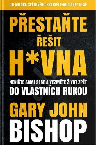 Přestaňte řešit h*vna: Neničte sami sebe a vezměte život zpět do vlastních rukou - Gary John Bishop