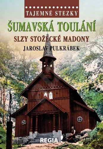 Šumavská toulání: Slzy stožecké Madony - Jaroslav Pulkrábek