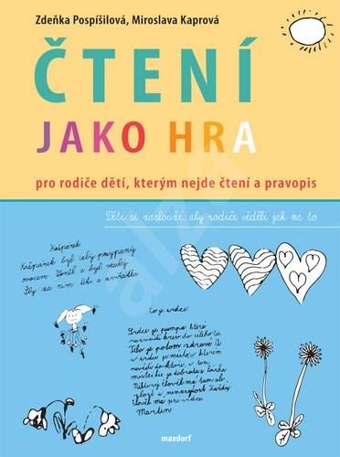 Čtení jako hra: Pro rodiče dětí, kterým nejde čtení a pravopis - Zdeňka Pospíšilová; Miroslava Kaprová