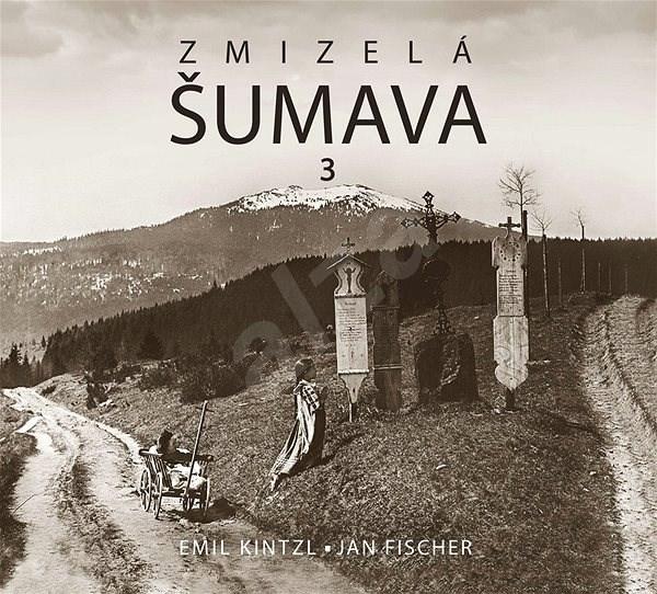 Zmizelá Šumava 3 - Emil Kintzl