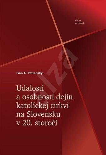 Udalosti a osobnosti dejín katolíckej cirkvi na Slovensku v 20. storočí - Ivan A. Petranský