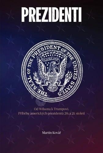 Prezidenti rozdělené Ameriky: Od Wilsona k Trumpovi. Příběhy amerických prazidentů 20. a 21. století - Martin Kovář
