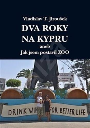 Dva roky na Kypru: aneb Jak jsem postavil Zoo - Vladislav T. Jiroušek