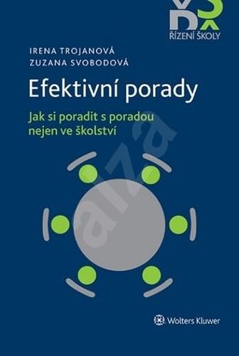 Efektivní porady: Jak si poradit s poradou nejen ve školství - Irena Trojanová; Zuzana Svobodová