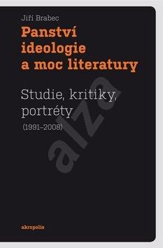 Panství ideologie a moc literatury: Studie, kritiky, portréty (1991-2008) - Jiří Brabec