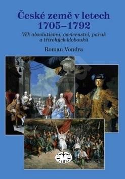 České země v letech 1705 - 1792: Věk absolutismu, osvícenství, paruk a třírohých klobouků - Roman Vondra