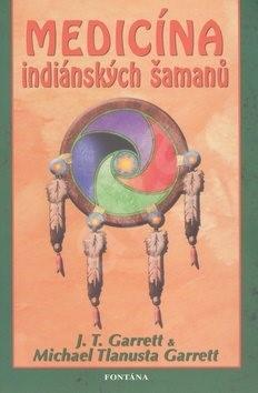 Medicína indiánských šamanů - J. T. Garrett; Michael Tlanusta Garrett