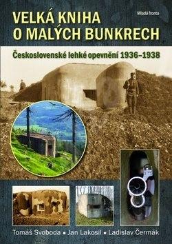 Velká kniha o malých bunkrech: Československé lehké opevnění 1936 - 1938 - Tomáš Svoboda; Jan Lakosil; Ladislav Čermák
