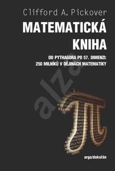 Matematická kniha: Od Pythagora po 57. dimenzi: 250 milníků v dějinách matematiky - Clifford A. Pickover