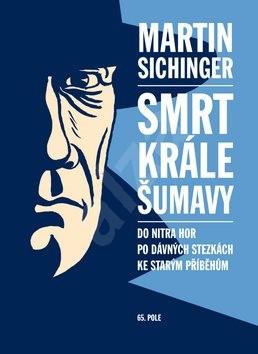 Smrt krále Šumavy: Do nitra hor, po dávných stezkách, ke starým příběhům - Martin Sichinger