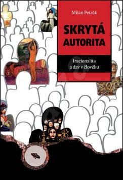 Skrytá autorita: Iracionalita a dav v člověku - Milan Petrák