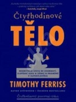 Čtyřhodinové tělo: Neobvyklá cesta ke zhubnutí, zlepšení sexu a vůbec k proměně v superčlověka - Timothy Ferriss