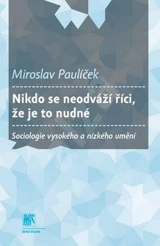 Nikdo se neodváží říci, že je to nudné: Sociologie vysokého a nízkého umění - Miroslav Paulíček