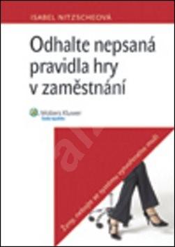Odhalte nepsaná pravidla hry v zaměstnání: Ženy, nebojte se systému vytvořeného muži - Isabel Nitzscheová