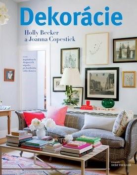 Dekorácie: 1000 inšpiratívnych dizajnových nápadov pre každú izbu vášho domova - Holly Beckerová; Joanna Copesticková