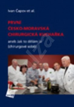 První česko-moravská chirurgická kuchařka: aneb Jak to dělám já (chirurgové sobě) - Ivan Čapov