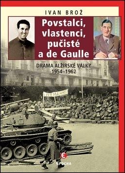 Povstalci, vlastenci, pučisté a de Gaulle: Drama alžírské války 1954-1962 - Ivan Brož