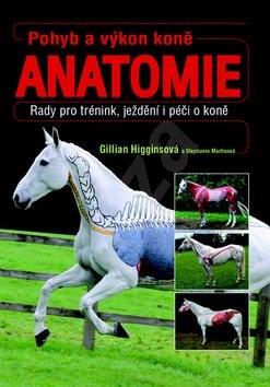 Pohyb a výkon koně Anatomie: Rady pro trénink, ježdění i péči o koně - Gillian Higginsová; Stephanie Martinová