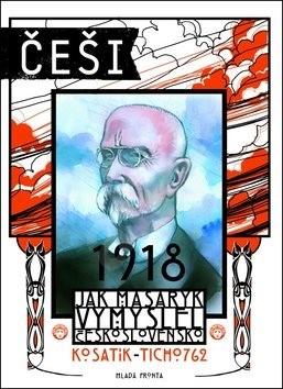 Češi 1918: Jak Masaryk vymyslel Československo - Pavel Kosatík; Vojtěch Mašek