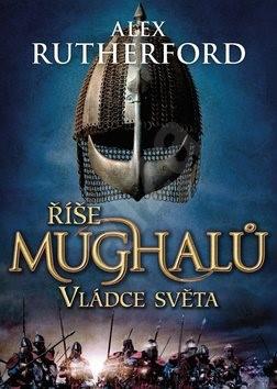 Říše Mughalů Vládce světa - Alex Rutherford