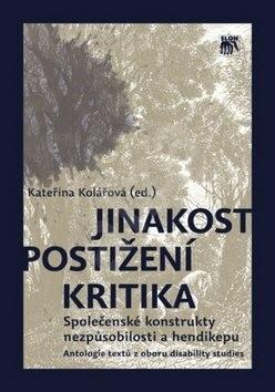 Jinakost, postižení, kritika: Společenské konstrukty nezpůsobilosti a hendikepu - Kateřina Kolářová;  Kolektiv autorů