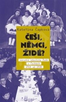 Češi, Němci, Židé?: Národní identita Židů v Čechách 1918–1938 - Kateřina Čapková