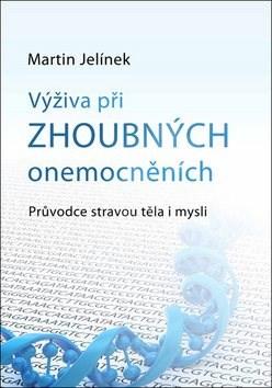 Výživa při zhoubných onemocněních: Průvodce stravou těla i mysli - Martin Jelínek