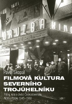 Filmová kultura severního trojúhelníku: Filmy, kina a diváci Československa, NDR a Polska 1945-1968 - Pavel Skopal