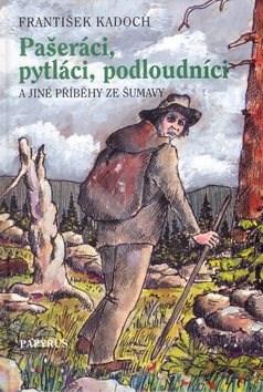 Pašeráci, pytláci a podloudníci: A jiné příběhy ze Šumavy - František Kadoch; Josef Černoch