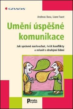 Umění úspěšné komunikace: Jak správně naslouchat, řešit konflikty a mluvit s druhými lidmi - Andreas Basu; Liane Faust