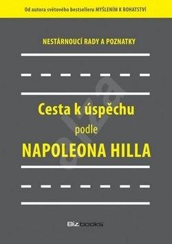 Cesta k úspěchu podle Napoleona Hilla: Nestárnoucí rady a doporučení - Napoleon Hill