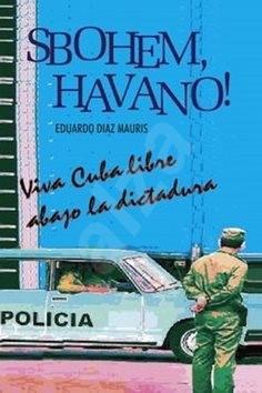 Sbohem, Havano!: Viva Cuba libre abago la disctadura - Eduardo Diaz Mauris