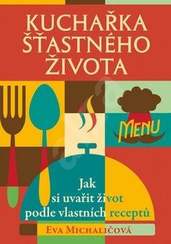 Kuchařka šťastného života: Jak si uvařit život podle vlastních receptů - Eva Michaličová