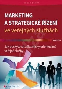 Marketing a strategické řízení ve veřejných službách: Jak poskytovat zákaznicky orientované veřejné  - Jakub Slavík
