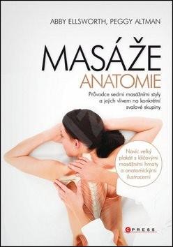 MASÁŽE Anatomie: Průvodce sedmi masážními styly a jejich vlivem na konkrétní svalové skupiny - Abby Ellsworth; Peggy Altman