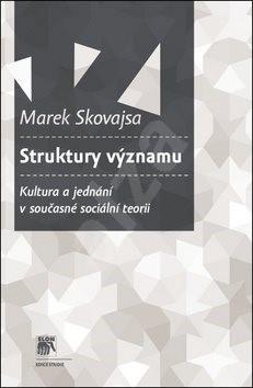 Struktury významu: Kultura a jednání v současné sociální teorii - Marek Skovajsa