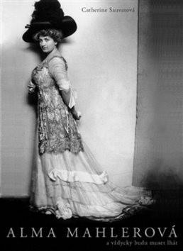 Alma Mahlerová: a vždycky budu muset lhát - Catherine Sauvatová