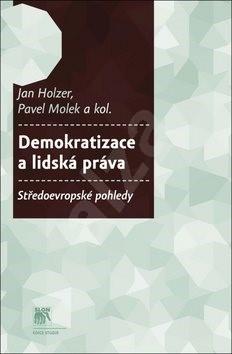 Demokratizace a lidská práva: Středoevropské pohledy - Jan Holzer; Pavel Molek