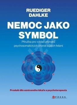 Nemoc jako symbol: Příručka pro výklad příznaků psychosomatických chorob a jejich řešení - Ruediger Dahlke