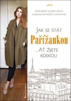 Jak se stát Pařížankou: ... Ať žijete kdekoli - Anne Berest; Audrey Diwan; Sophie Mas