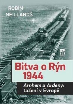 Bitva o Rýn 1944: Arnhem a Ardeny: tažění v Evropě - Robin Neillands