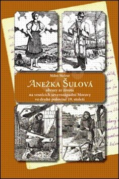 Anežka Šulová: Obrazy ze života na vesnicích severozápadní Moravy ve druhé polovině 19.století - Miloš Melzer