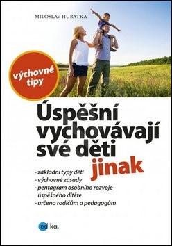Úspěšní vychovávají své děti jinak: Výchovné tipy - Miloslav Hubatka